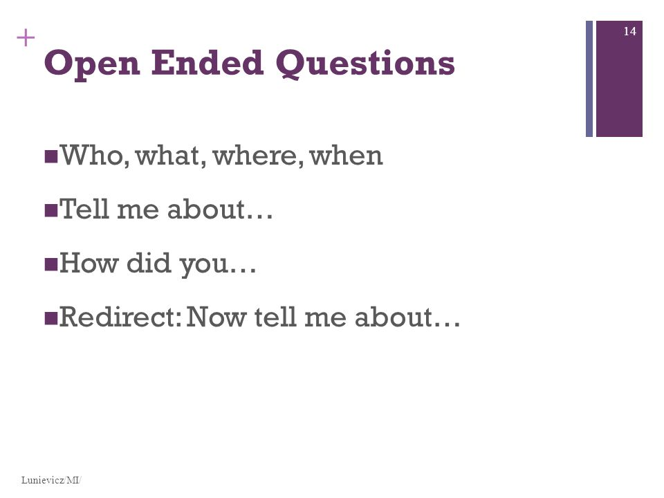 + Open Ended Questions Who, what, where, when Tell me about… How did you… Redirect: Now tell me about… Lunievicz/MI/ 14
