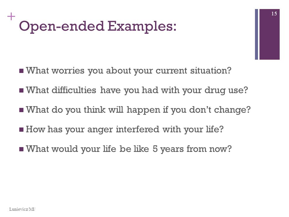 + Open-ended Examples: What worries you about your current situation? What difficulties have you had with your drug use? What do you think will happen
