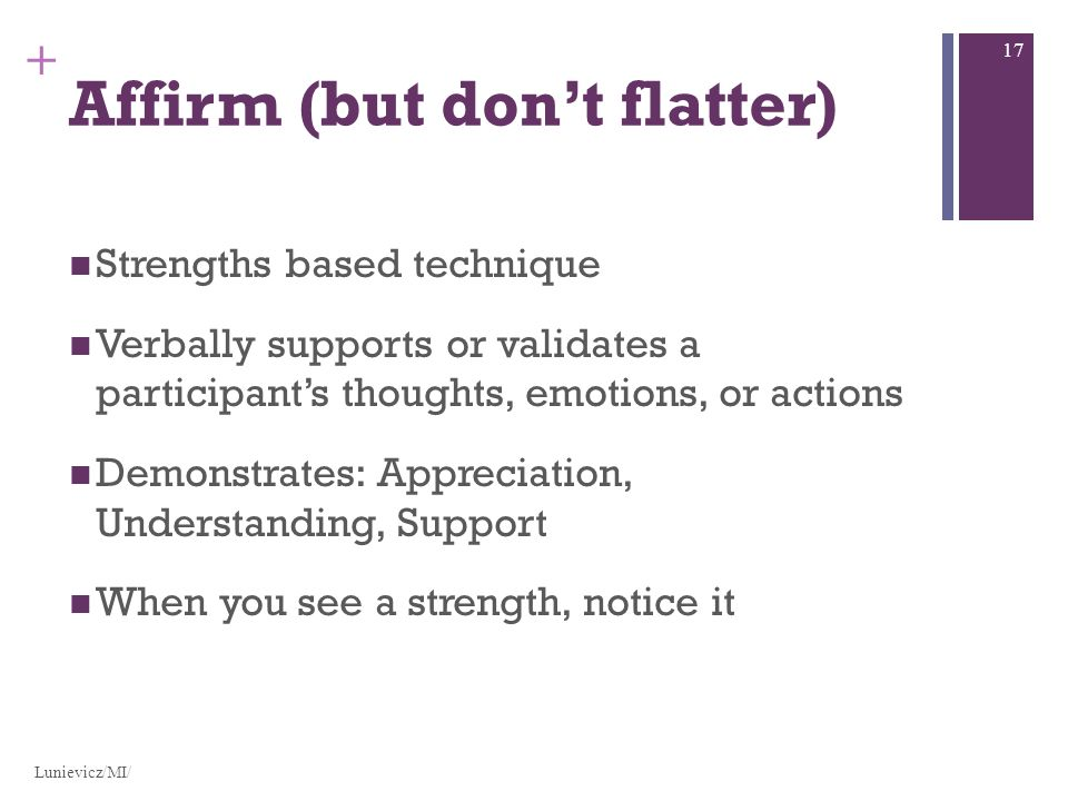 + Affirm (but dont flatter) Strengths based technique Verbally supports or validates a participants thoughts, emotions, or actions Demonstrates: Appre