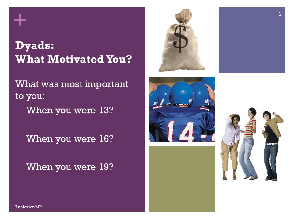 + Dyads: What Motivated You. What was most important to you: When you were 13.