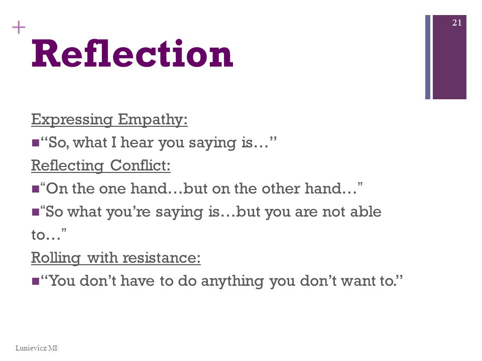 + Reflection Expressing Empathy: So, what I hear you saying is… Reflecting Conflict: On the one hand…but on the other hand… So what youre saying is…but you are not able to… Rolling with resistance: You dont have to do anything you dont want to.