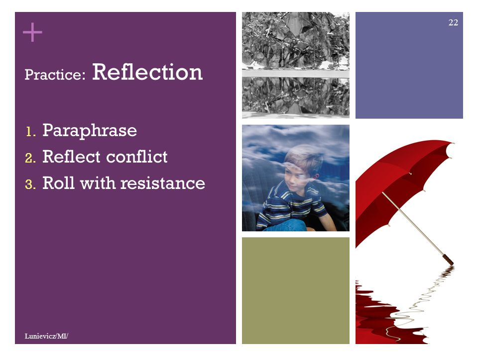 + Practice: Reflection 1. Paraphrase 2. Reflect conflict 3. Roll with resistance Lunievicz/MI/ 22