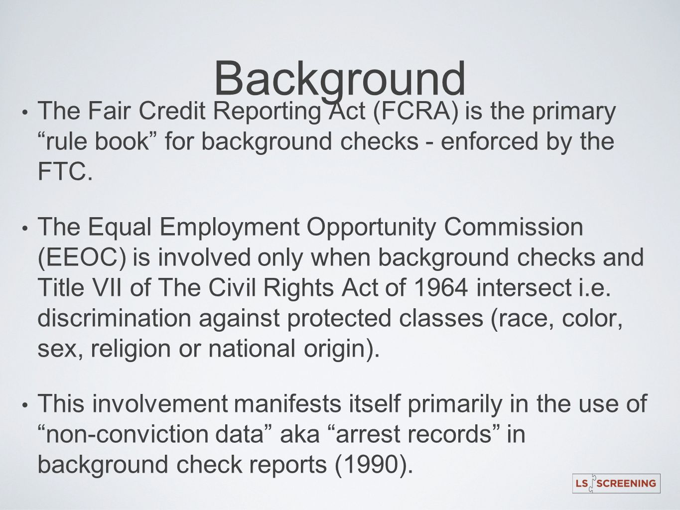 Background The Fair Credit Reporting Act (FCRA) is the primary rule book for background checks - enforced by the FTC. The Equal Employment Opportunity