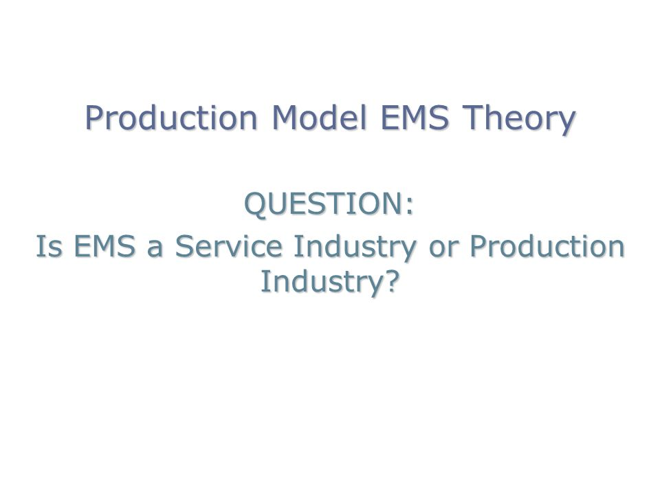 Production Model EMS Theory QUESTION: Is EMS a Service Industry or Production Industry?