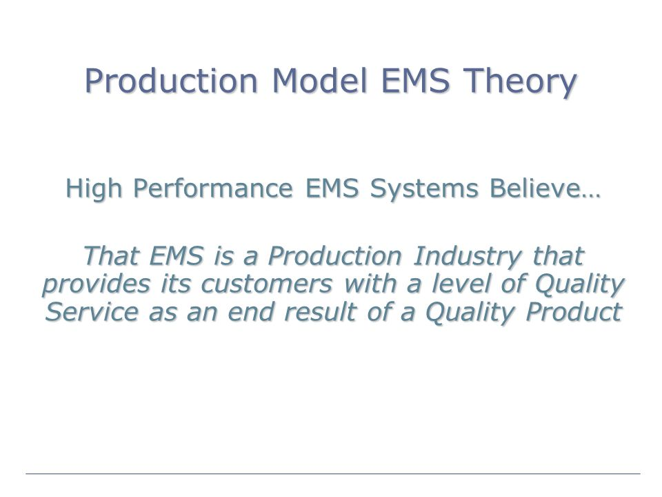 Production Model EMS Theory High Performance EMS Systems Believe… That EMS is a Production Industry that provides its customers with a level of Quality Service as an end result of a Quality Product