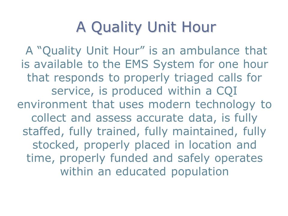 A Quality Unit Hour A Quality Unit Hour is an ambulance that is available to the EMS System for one hour that responds to properly triaged calls for service, is produced within a CQI environment that uses modern technology to collect and assess accurate data, is fully staffed, fully trained, fully maintained, fully stocked, properly placed in location and time, properly funded and safely operates within an educated population