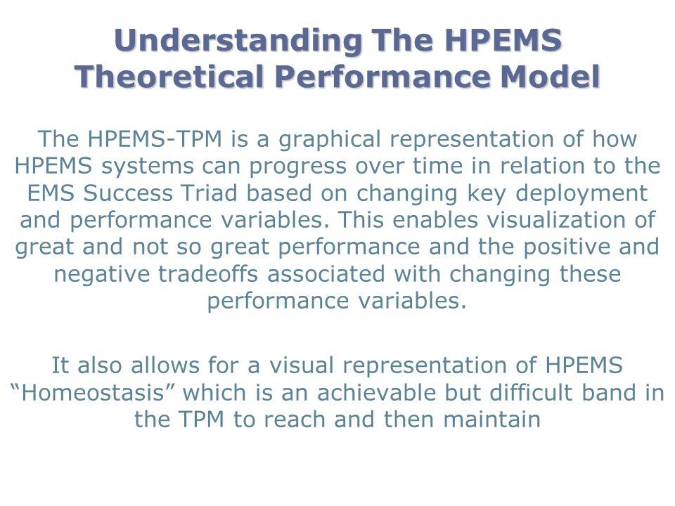 Understanding The HPEMS Theoretical Performance Model The HPEMS-TPM is a graphical representation of how HPEMS systems can progress over time in relation to the EMS Success Triad based on changing key deployment and performance variables.