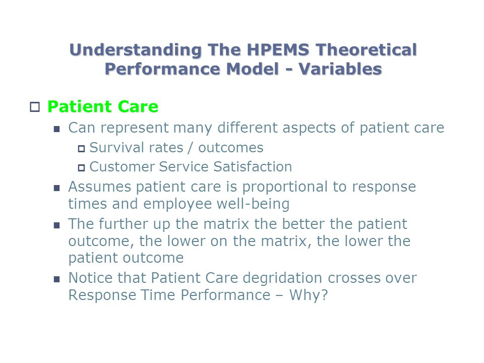 Understanding The HPEMS Theoretical Performance Model - Variables Patient Care Can represent many different aspects of patient care Survival rates / outcomes Customer Service Satisfaction Assumes patient care is proportional to response times and employee well-being The further up the matrix the better the patient outcome, the lower on the matrix, the lower the patient outcome Notice that Patient Care degridation crosses over Response Time Performance – Why?
