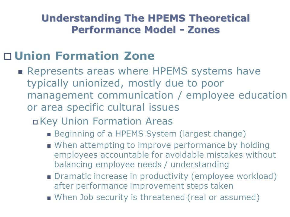 Understanding The HPEMS Theoretical Performance Model - Zones Union Formation Zone Represents areas where HPEMS systems have typically unionized, mostly due to poor management communication / employee education or area specific cultural issues Key Union Formation Areas Beginning of a HPEMS System (largest change) When attempting to improve performance by holding employees accountable for avoidable mistakes without balancing employee needs / understanding Dramatic increase in productivity (employee workload) after performance improvement steps taken When Job security is threatened (real or assumed)