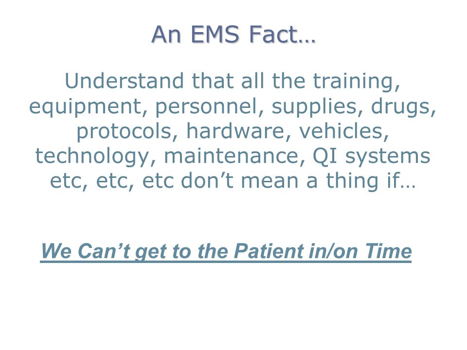 An EMS Fact… Understand that all the training, equipment, personnel, supplies, drugs, protocols, hardware, vehicles, technology, maintenance, QI systems etc, etc, etc dont mean a thing if… We Cant get to the Patient in/on Time