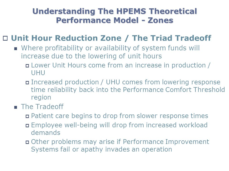 Understanding The HPEMS Theoretical Performance Model - Zones Unit Hour Reduction Zone / The Triad Tradeoff Where profitability or availability of system funds will increase due to the lowering of unit hours Lower Unit Hours come from an increase in production / UHU Increased production / UHU comes from lowering response time reliability back into the Performance Comfort Threshold region The Tradeoff Patient care begins to drop from slower response times Employee well-being will drop from increased workload demands Other problems may arise if Performance Improvement Systems fail or apathy invades an operation