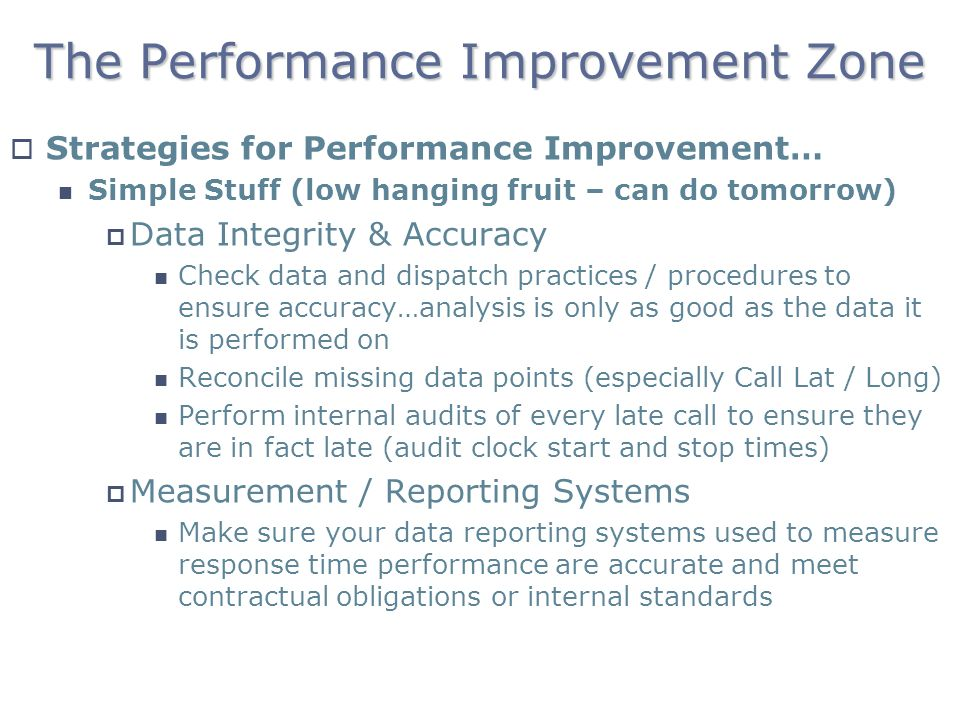 The Performance Improvement Zone Strategies for Performance Improvement… Simple Stuff (low hanging fruit – can do tomorrow) Data Integrity & Accuracy Check data and dispatch practices / procedures to ensure accuracy…analysis is only as good as the data it is performed on Reconcile missing data points (especially Call Lat / Long) Perform internal audits of every late call to ensure they are in fact late (audit clock start and stop times) Measurement / Reporting Systems Make sure your data reporting systems used to measure response time performance are accurate and meet contractual obligations or internal standards