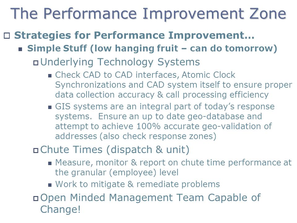The Performance Improvement Zone Strategies for Performance Improvement… Simple Stuff (low hanging fruit – can do tomorrow) Underlying Technology Systems Check CAD to CAD interfaces, Atomic Clock Synchronizations and CAD system itself to ensure proper data collection accuracy & call processing efficiency GIS systems are an integral part of todays response systems.