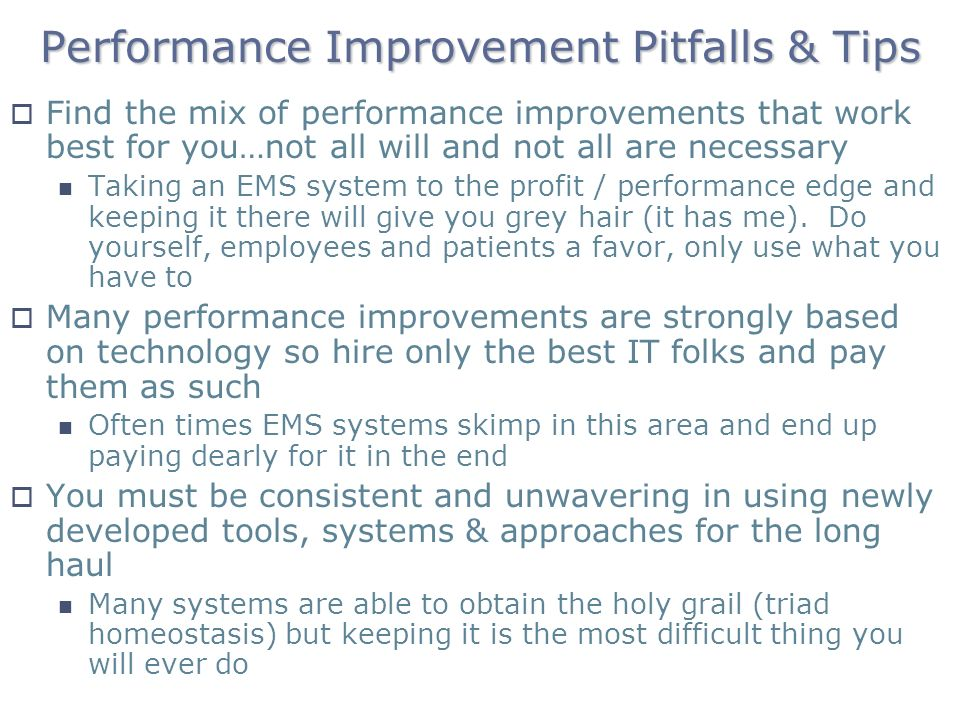 Performance Improvement Pitfalls & Tips Find the mix of performance improvements that work best for you…not all will and not all are necessary Taking