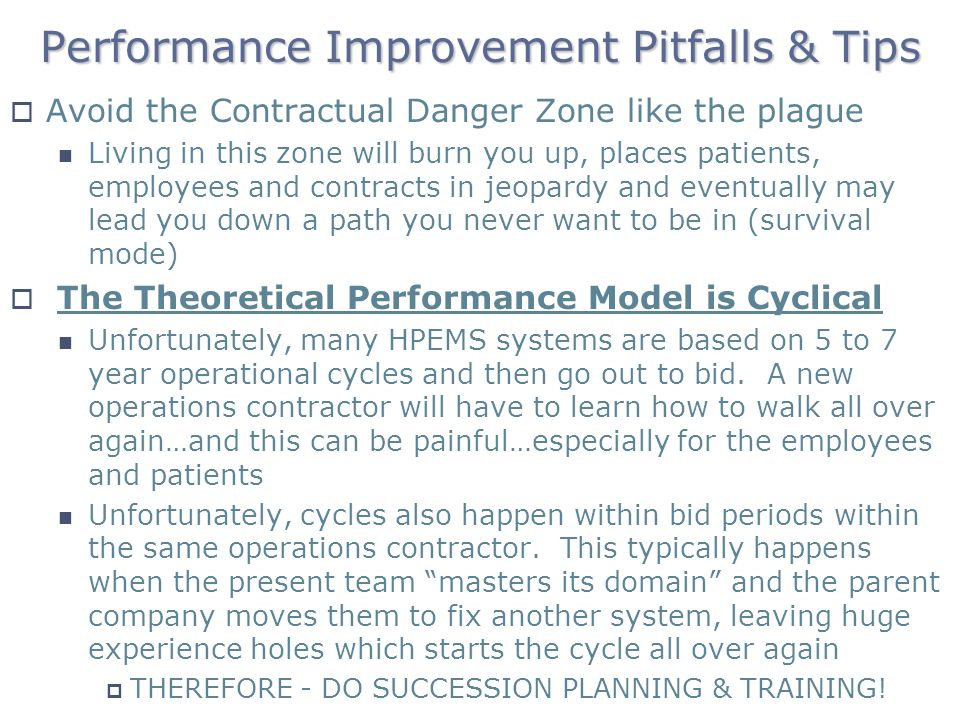 Performance Improvement Pitfalls & Tips Avoid the Contractual Danger Zone like the plague Living in this zone will burn you up, places patients, employees and contracts in jeopardy and eventually may lead you down a path you never want to be in (survival mode) The Theoretical Performance Model is Cyclical Unfortunately, many HPEMS systems are based on 5 to 7 year operational cycles and then go out to bid.