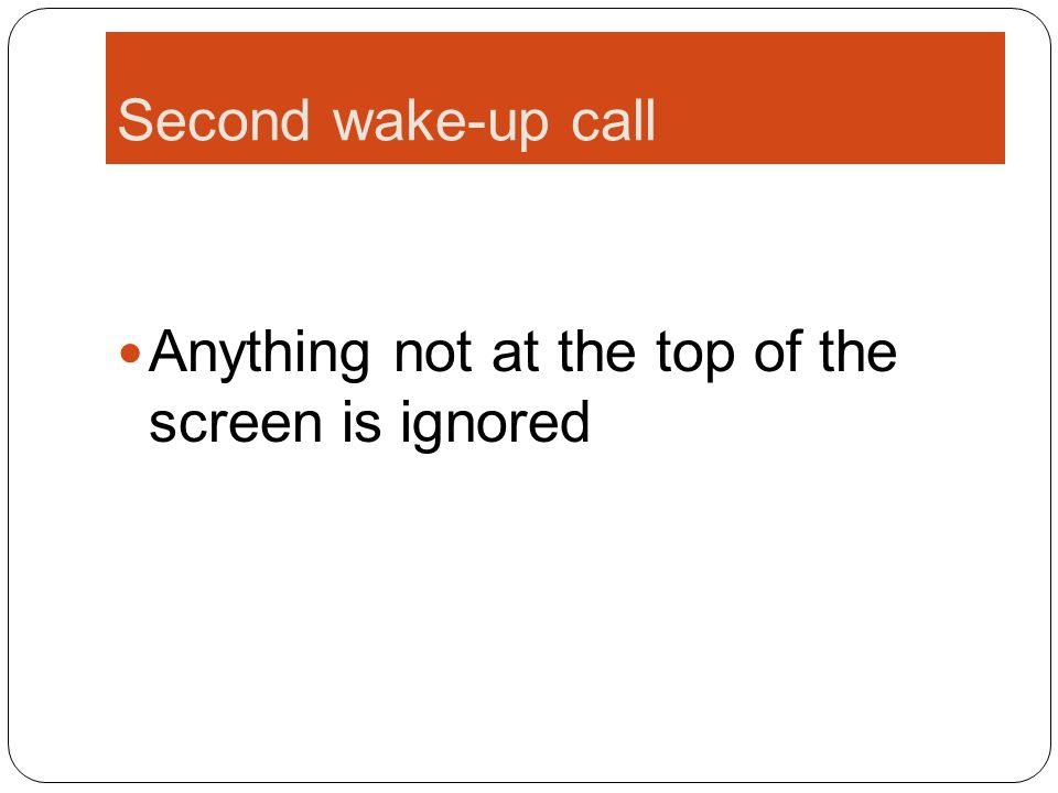 Second wake-up call Anything not at the top of the screen is ignored