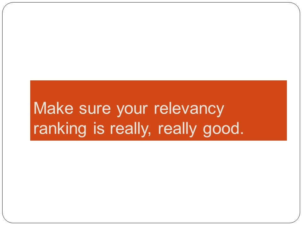 Make sure your relevancy ranking is really, really good.