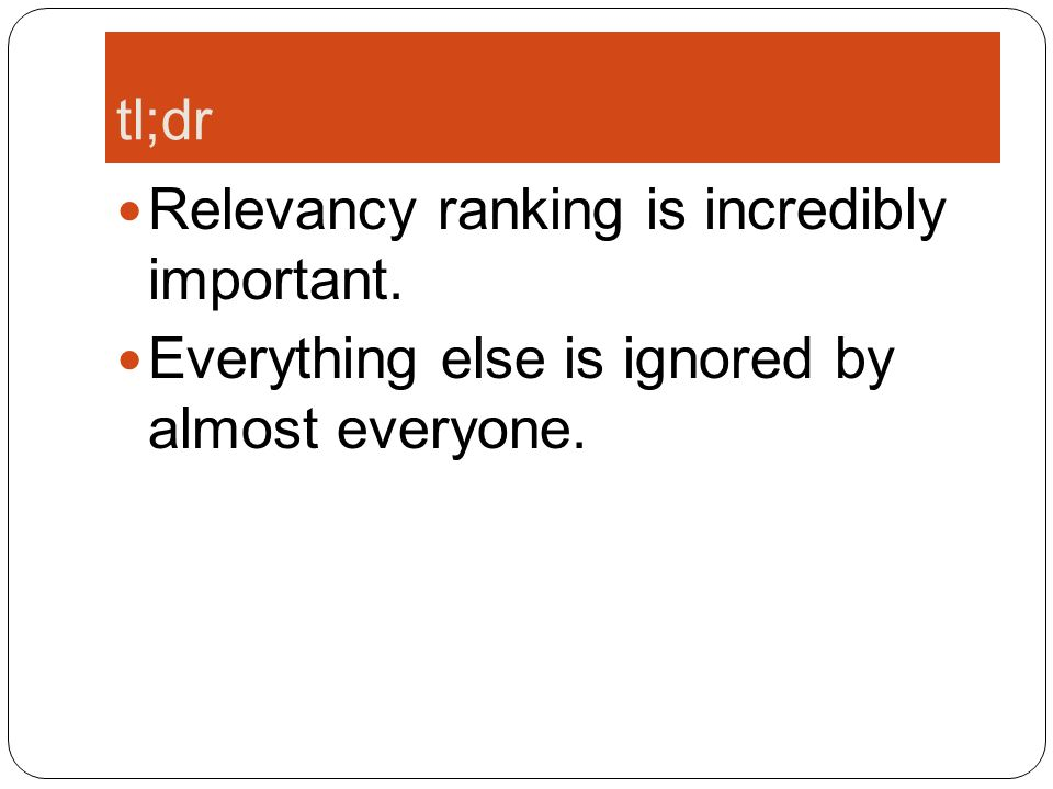 tl;dr Relevancy ranking is incredibly important. Everything else is ignored by almost everyone.