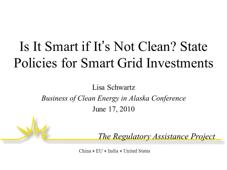 The Regulatory Assistance Project China EU India United States Is It Smart if Its Not Clean? State Policies for Smart Grid Investments Lisa Schwartz B