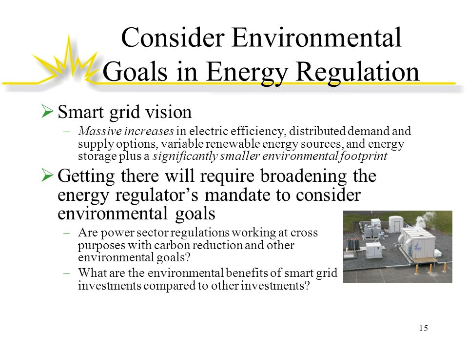 Consider Environmental Goals in Energy Regulation Smart grid vision –Massive increases in electric efficiency, distributed demand and supply options,