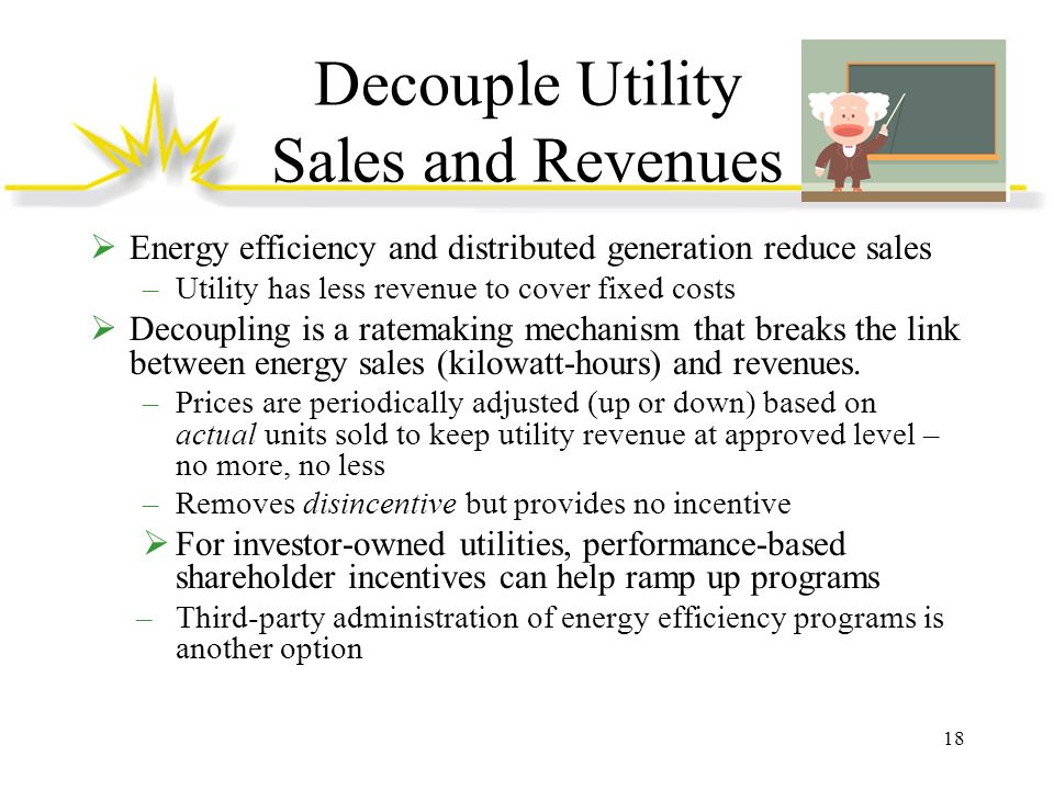 Decouple Utility Sales and Revenues Energy efficiency and distributed generation reduce sales –Utility has less revenue to cover fixed costs Decouplin