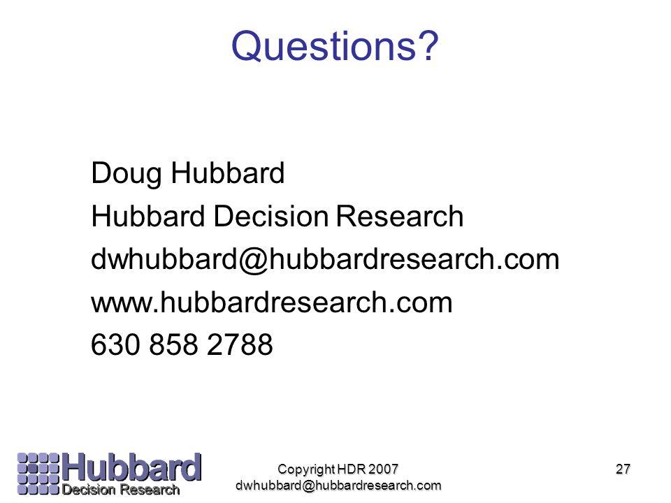 27 Questions? Doug Hubbard Hubbard Decision Research dwhubbard@hubbardresearch.com www.hubbardresearch.com 630 858 2788 Copyright HDR 2007 dwhubbard@h