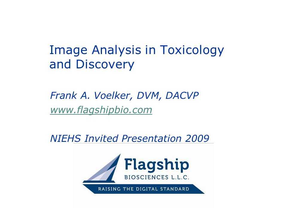 Frank A. Voelker, DVM, DACVP www.flagshipbio.com NIEHS Invited Presentation 2009 Image Analysis in Toxicology and Discovery