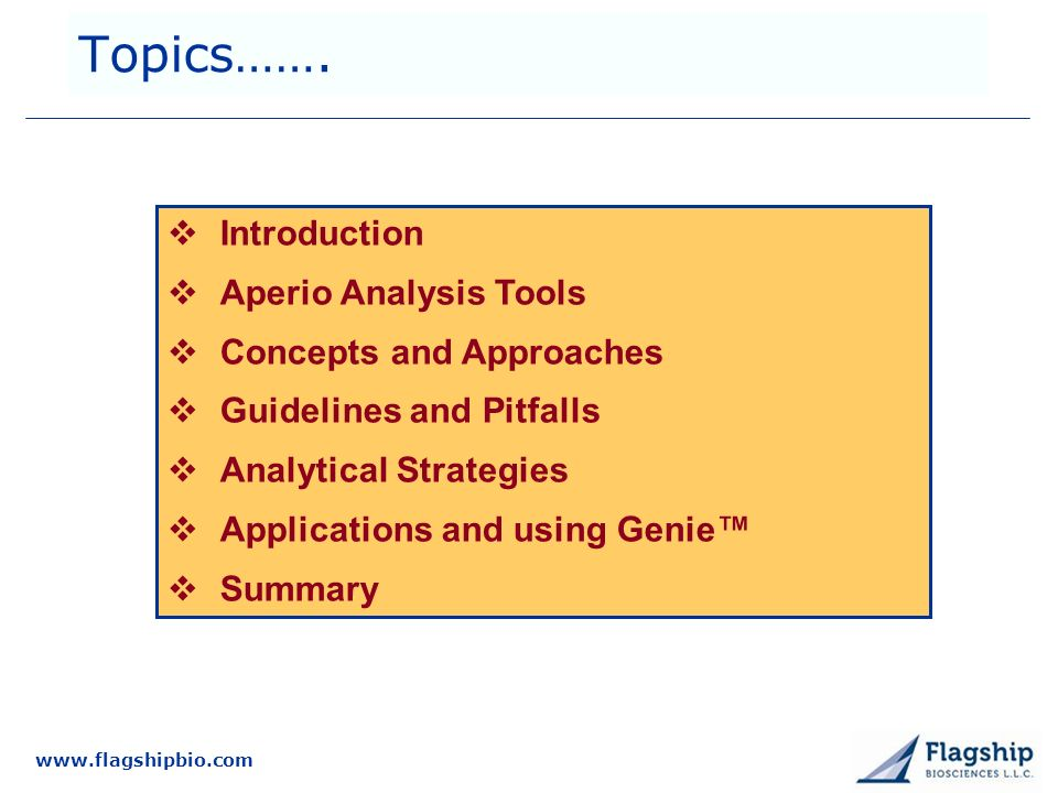 www.flagshipbio.com Topics……. Introduction Aperio Analysis Tools Concepts and Approaches Guidelines and Pitfalls Analytical Strategies Applications an