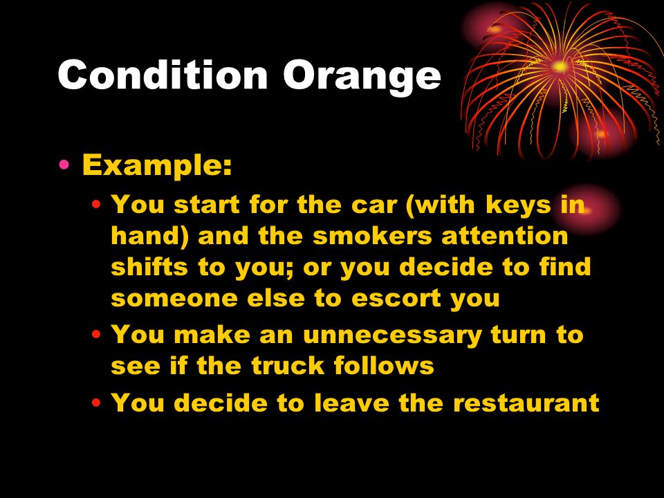 Condition Orange Example: You start for the car (with keys in hand) and the smokers attention shifts to you; or you decide to find someone else to esc