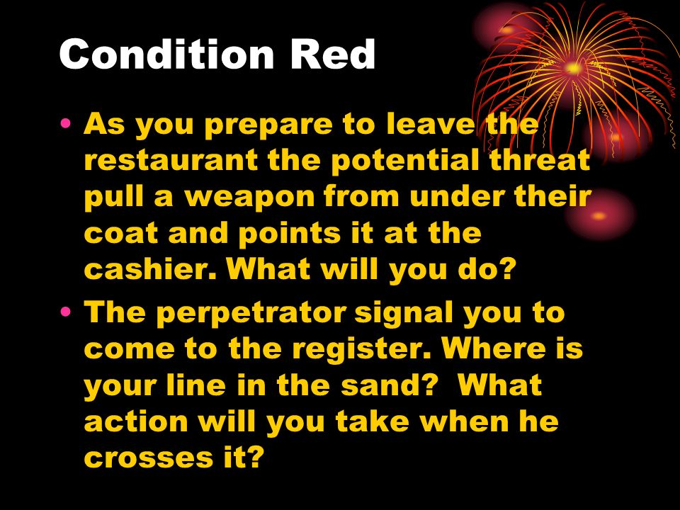 Condition Red As you prepare to leave the restaurant the potential threat pull a weapon from under their coat and points it at the cashier. What will