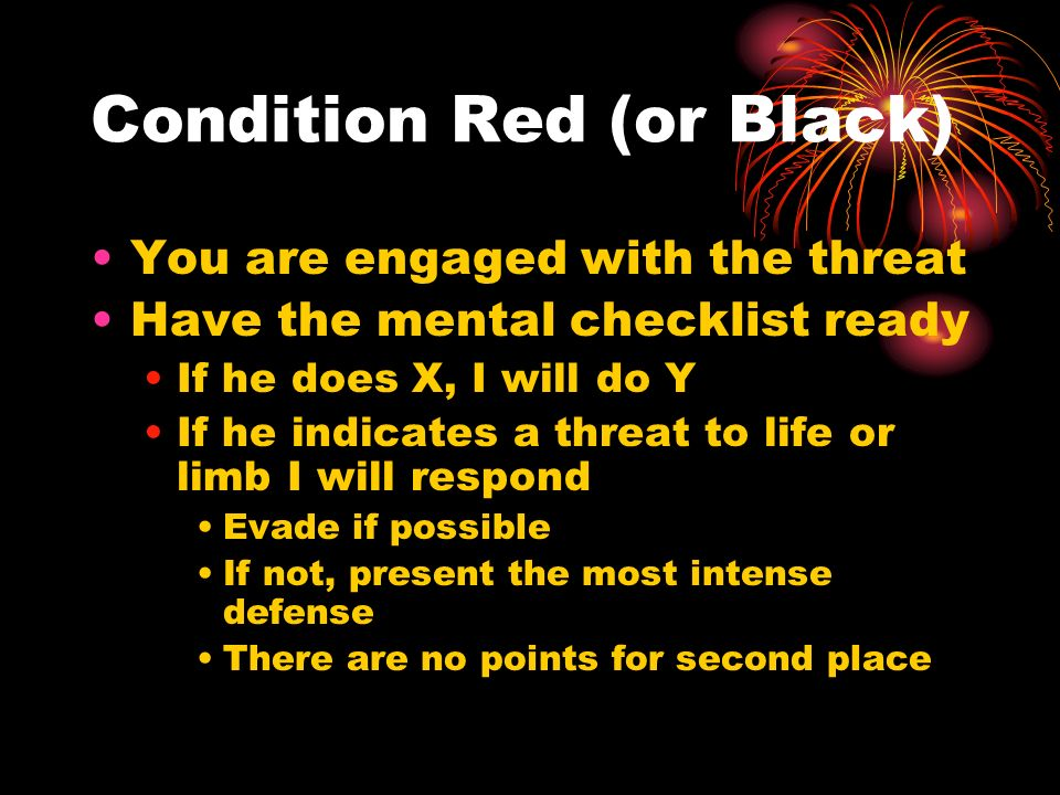 Condition Red (or Black) You are engaged with the threat Have the mental checklist ready If he does X, I will do Y If he indicates a threat to life or