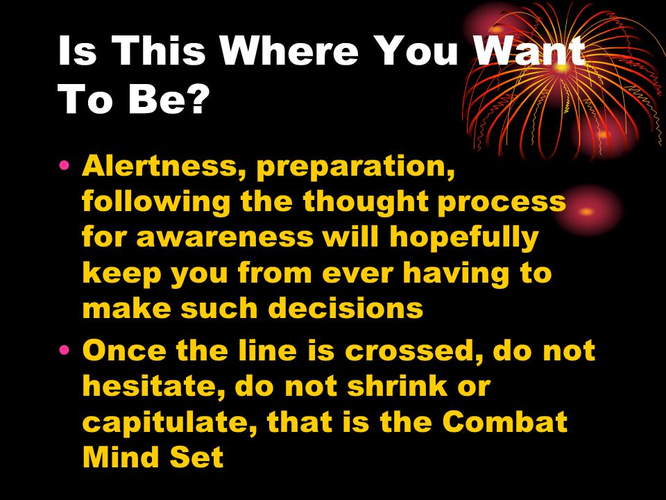 Is This Where You Want To Be? Alertness, preparation, following the thought process for awareness will hopefully keep you from ever having to make suc