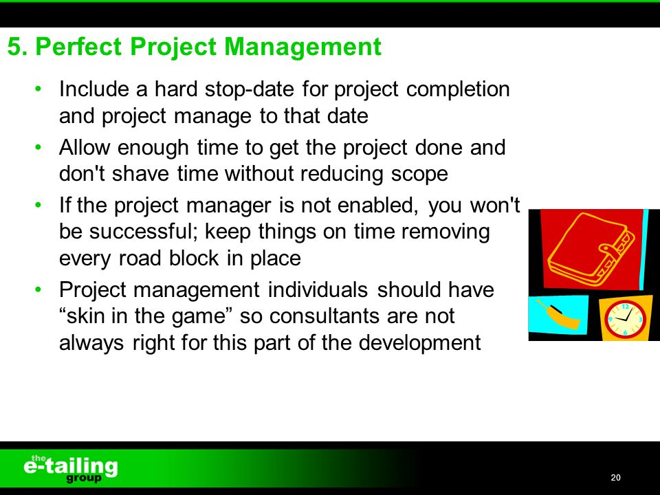 Include a hard stop-date for project completion and project manage to that date Allow enough time to get the project done and don t shave time without reducing scope If the project manager is not enabled, you won t be successful; keep things on time removing every road block in place Project management individuals should have skin in the game so consultants are not always right for this part of the development 20 5.