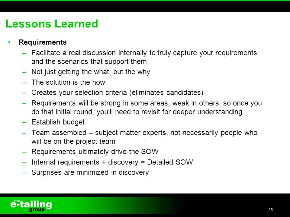 Lessons Learned Requirements –Facilitate a real discussion internally to truly capture your requirements and the scenarios that support them –Not just getting the what, but the why –The solution is the how –Creates your selection criteria (eliminates candidates) –Requirements will be strong in some areas, weak in others, so once you do that initial round, youll need to revisit for deeper understanding –Establish budget –Team assembled – subject matter experts, not necessarily people who will be on the project team –Requirements ultimately drive the SOW –Internal requirements + discovery = Detailed SOW –Surprises are minimized in discovery 25