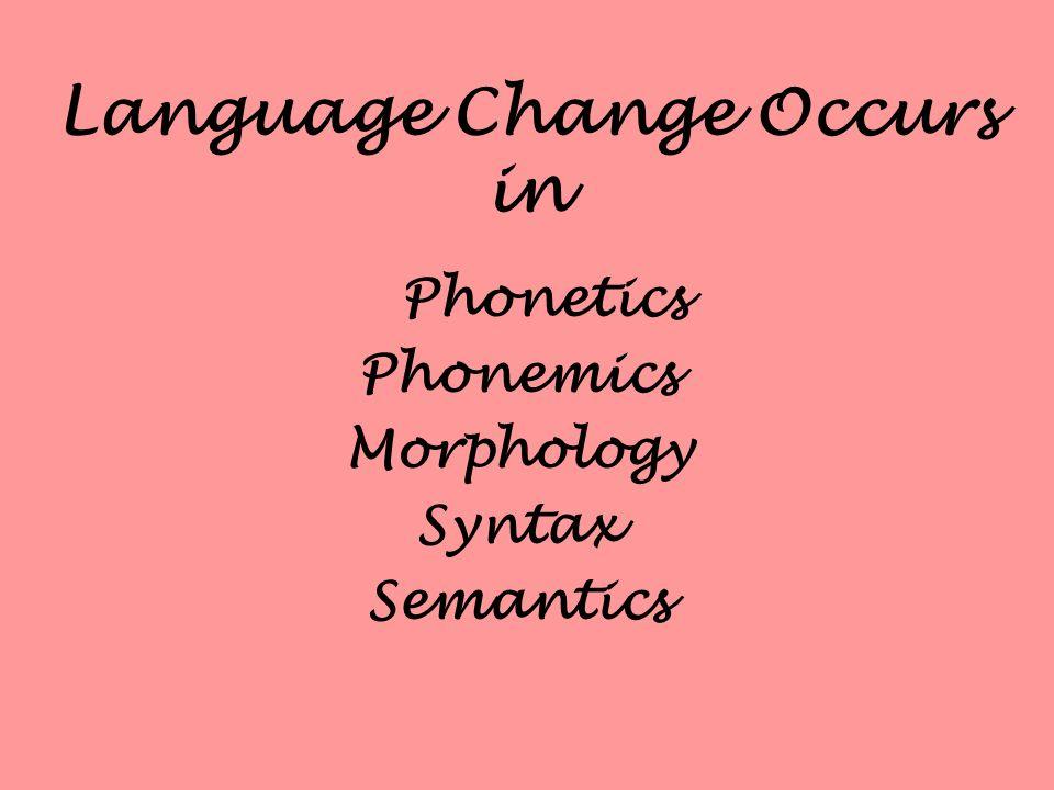Language Change Occurs in Phonetics Phonemics Morphology Syntax Semantics