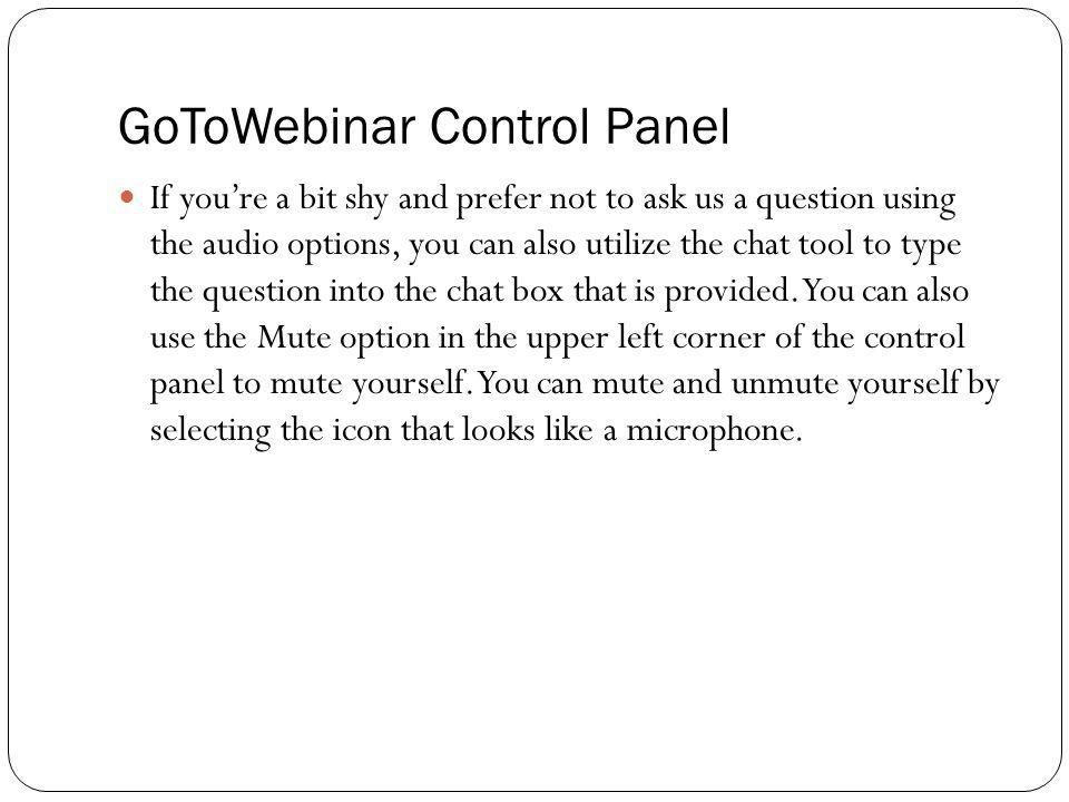 GoToWebinar Control Panel If youre a bit shy and prefer not to ask us a question using the audio options, you can also utilize the chat tool to type t