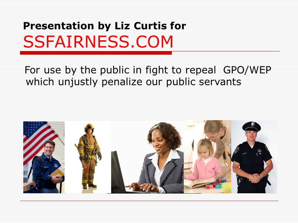 Presentation by Liz Curtis for SSFAIRNESS.COM For use by the public in fight to repeal GPO/WEP which unjustly penalize our public servants