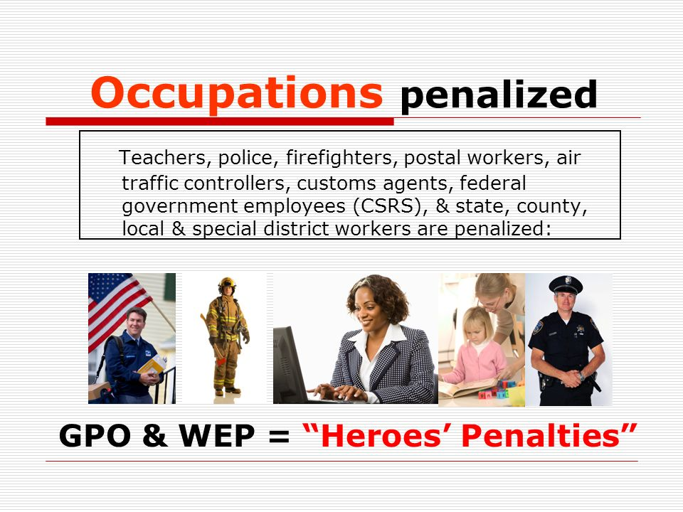 Occupations penalized Teachers, police, firefighters, postal workers, air traffic controllers, customs agents, federal government employees (CSRS), & state, county, local & special district workers are penalized: GPO & WEP = Heroes Penalties