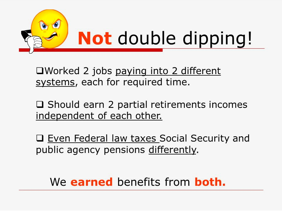 Not d ouble dipping! We earned benefits from both. Worked 2 jobs paying into 2 different systems, each for required time. Should earn 2 partial retire