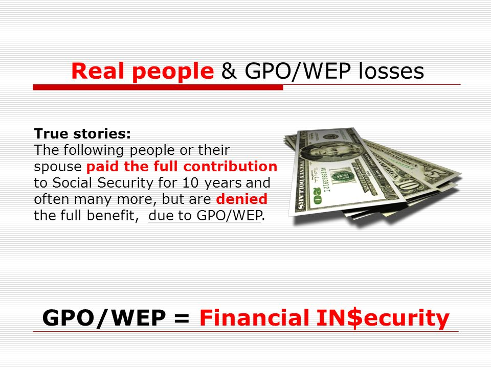 Real people & GPO/WEP losses GPO/WEP = Financial IN $ ecurity True stories: The following people or their spouse paid the full contribution to Social Security for 10 years and often many more, but are denied the full benefit, due to GPO/WEP.