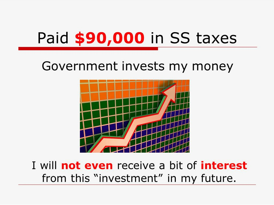 Paid $90,000 in SS taxes I will not even receive a bit of interest from this investment in my future. Government invests my money