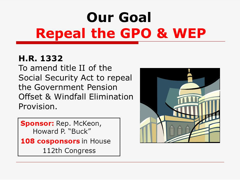 Our Goal Repeal the GPO & WEP Sponsor: Rep. McKeon, Howard P.