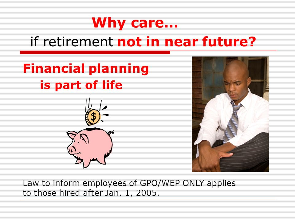 Why care… Financial planning if retirement not in near future.