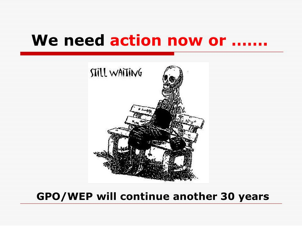 We need action now or ……. GPO/WEP will continue another 30 years