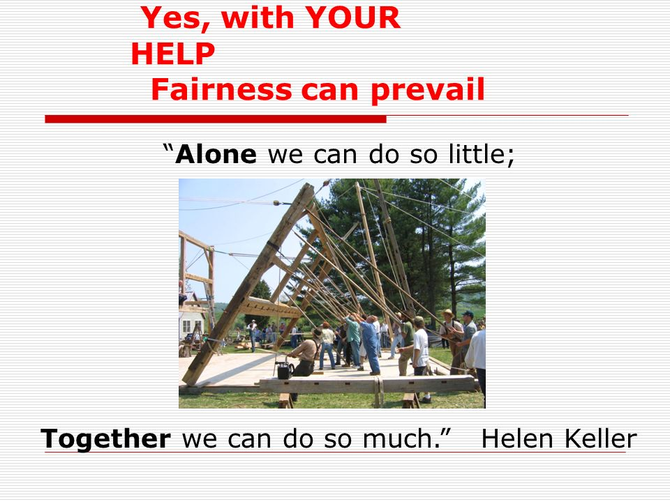 Yes, with YOUR HELP Fairness can prevail Together we can do so much. Helen Keller Alone we can do so little;