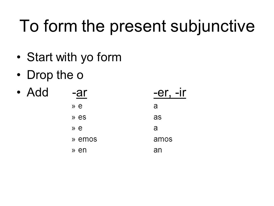 To form the present subjunctive Start with yo form Drop the o Add -ar-er, -ir »ea »esas »ea »emosamos »enan