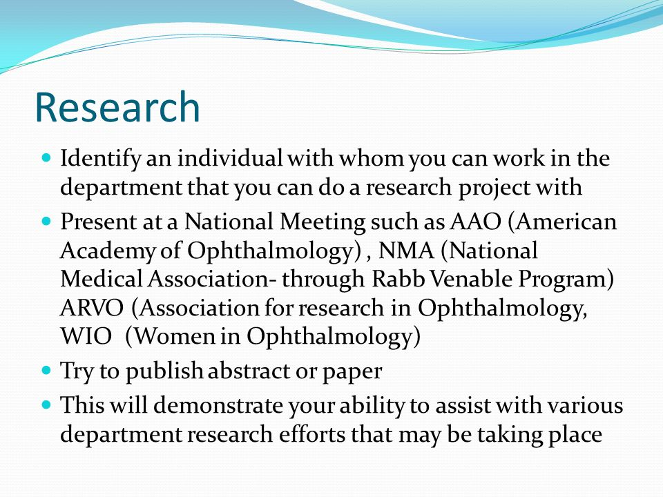 Research Identify an individual with whom you can work in the department that you can do a research project with Present at a National Meeting such as AAO (American Academy of Ophthalmology), NMA (National Medical Association- through Rabb Venable Program) ARVO (Association for research in Ophthalmology, WIO (Women in Ophthalmology) Try to publish abstract or paper This will demonstrate your ability to assist with various department research efforts that may be taking place