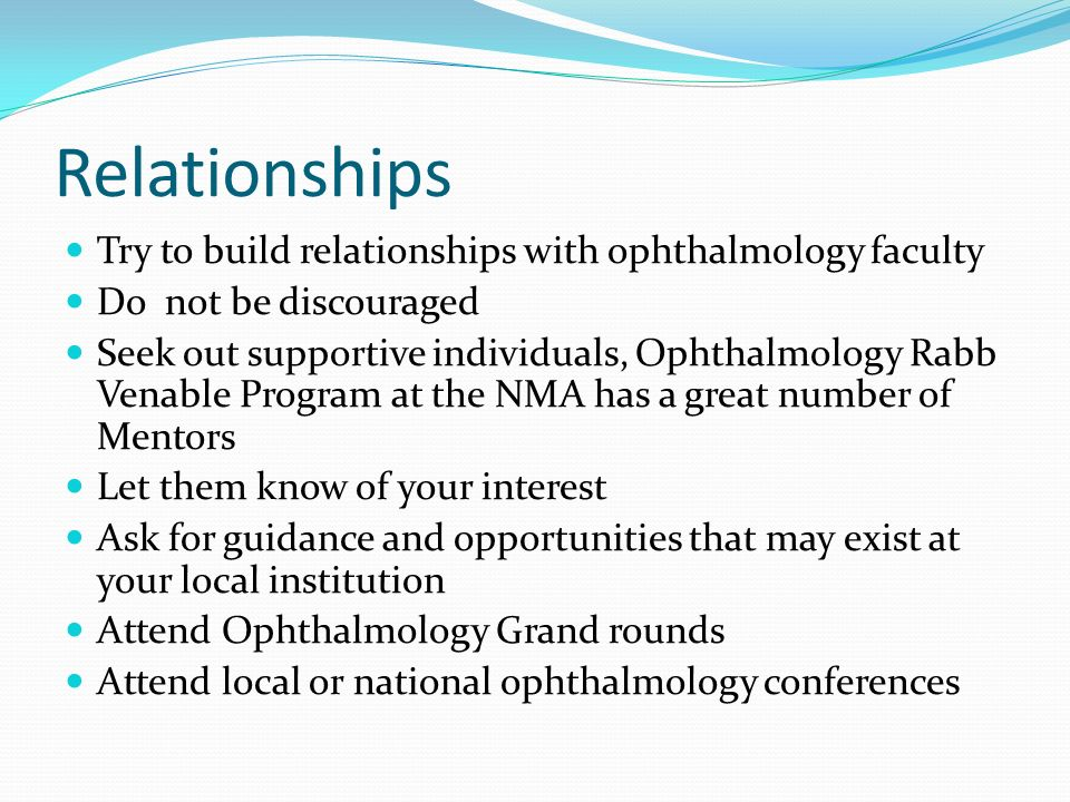 Relationships Try to build relationships with ophthalmology faculty Do not be discouraged Seek out supportive individuals, Ophthalmology Rabb Venable Program at the NMA has a great number of Mentors Let them know of your interest Ask for guidance and opportunities that may exist at your local institution Attend Ophthalmology Grand rounds Attend local or national ophthalmology conferences