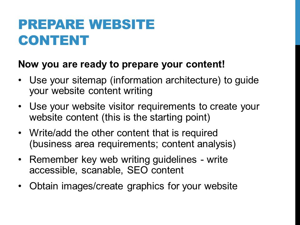 PREPARE WEBSITE CONTENT Now you are ready to prepare your content! Use your sitemap (information architecture) to guide your website content writing U