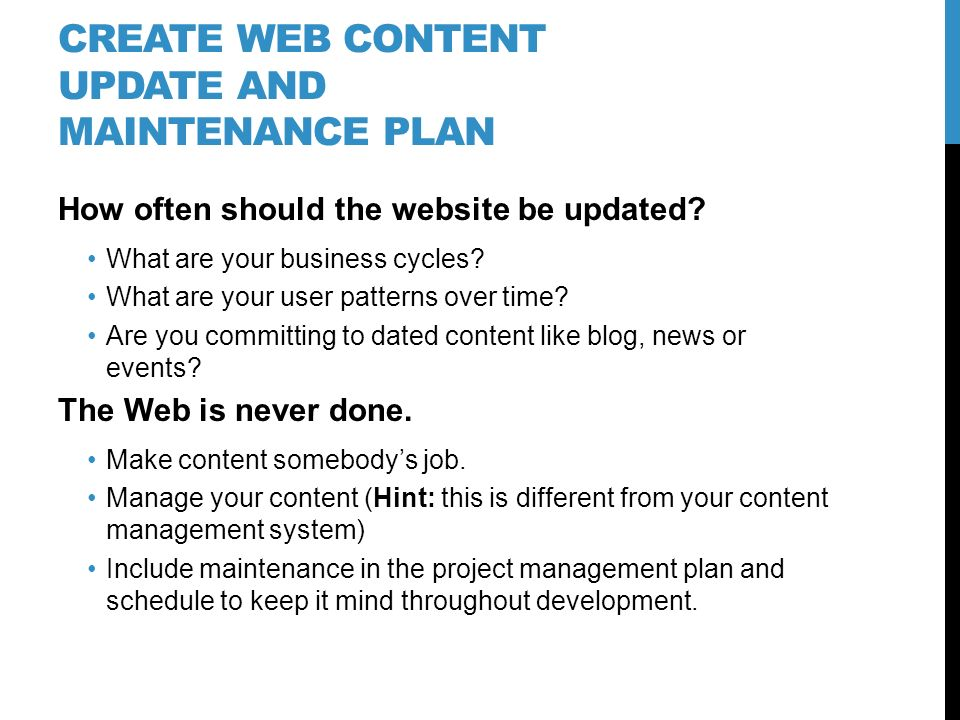 CREATE WEB CONTENT UPDATE AND MAINTENANCE PLAN How often should the website be updated? What are your business cycles? What are your user patterns ove